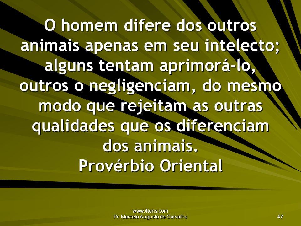www.4tons.com Pr. Marcelo Augusto de Carvalho 47 O homem difere dos outros animais apenas em seu intelecto; alguns tentam aprimorá-lo, outros o neglig