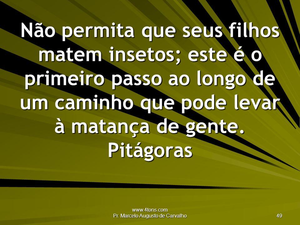 www.4tons.com Pr. Marcelo Augusto de Carvalho 49 Não permita que seus filhos matem insetos; este é o primeiro passo ao longo de um caminho que pode le