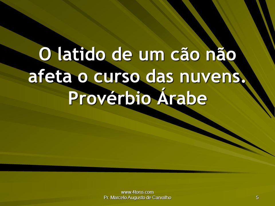 www.4tons.com Pr. Marcelo Augusto de Carvalho 5 O latido de um cão não afeta o curso das nuvens. Provérbio Árabe