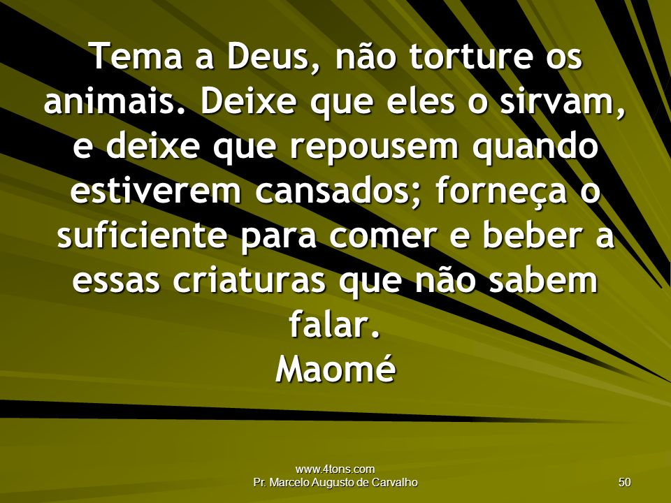www.4tons.com Pr. Marcelo Augusto de Carvalho 50 Tema a Deus, não torture os animais. Deixe que eles o sirvam, e deixe que repousem quando estiverem c