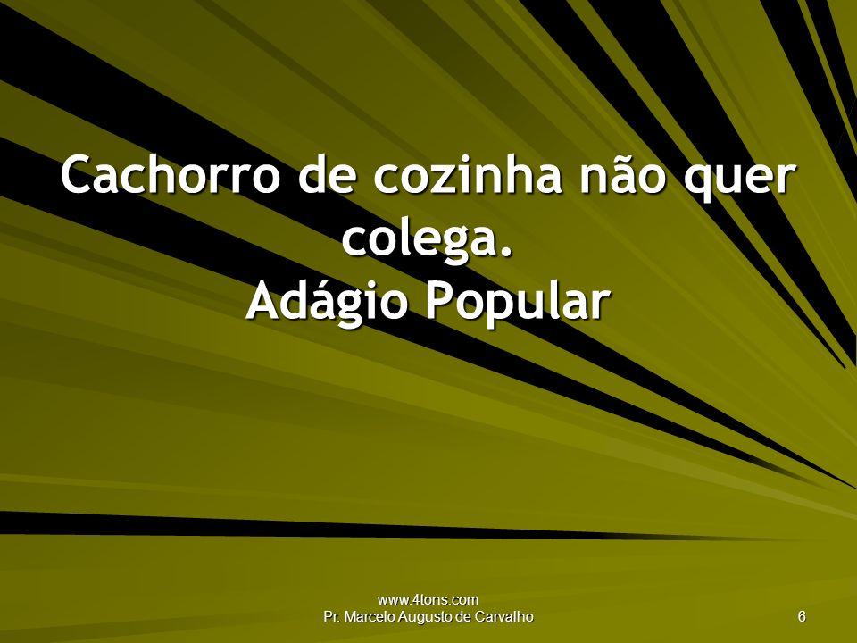 www.4tons.com Pr. Marcelo Augusto de Carvalho 6 Cachorro de cozinha não quer colega. Adágio Popular
