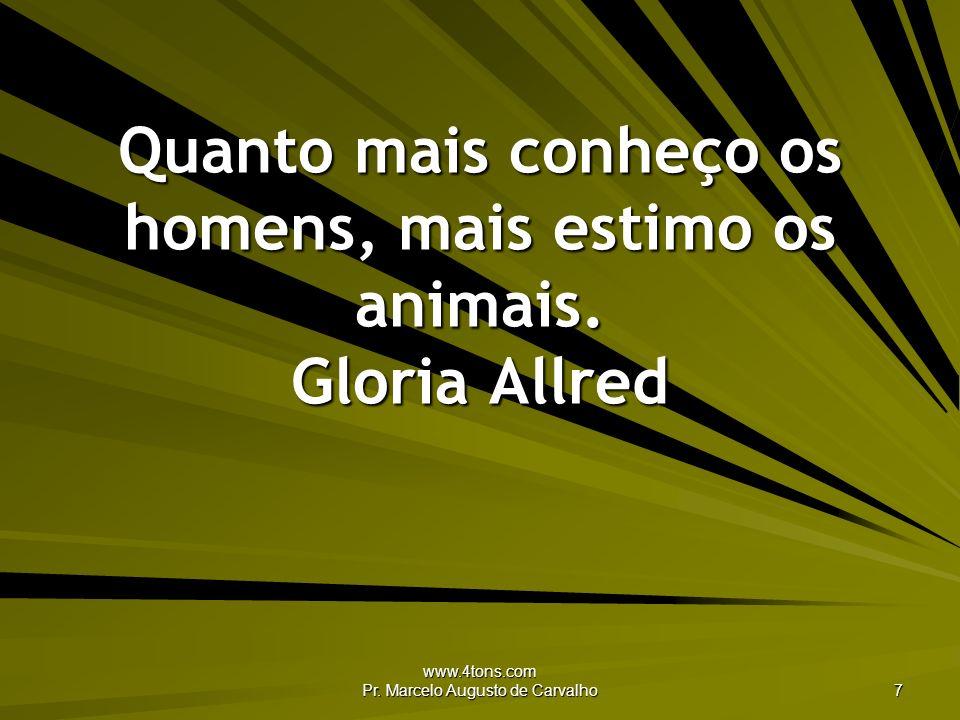 www.4tons.com Pr. Marcelo Augusto de Carvalho 7 Quanto mais conheço os homens, mais estimo os animais. Gloria Allred