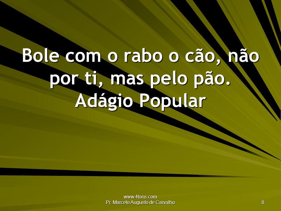 www.4tons.com Pr. Marcelo Augusto de Carvalho 8 Bole com o rabo o cão, não por ti, mas pelo pão. Adágio Popular