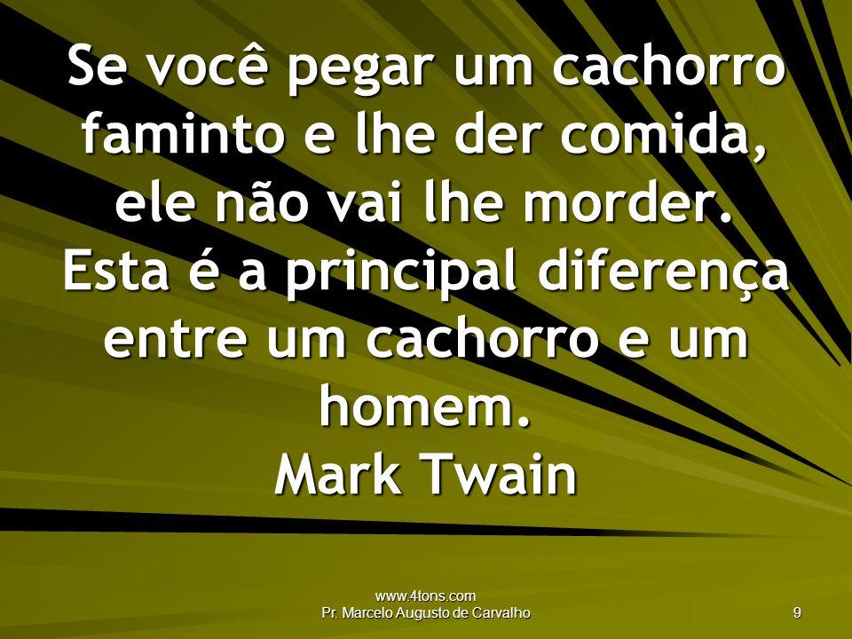 www.4tons.com Pr. Marcelo Augusto de Carvalho 9 Se você pegar um cachorro faminto e lhe der comida, ele não vai lhe morder. Esta é a principal diferen