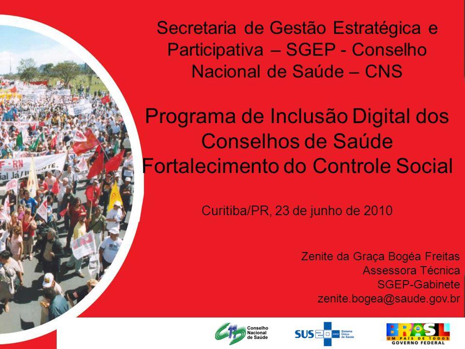 Secretaria de Gestão Estratégica e Participativa – SGEP e Conselho Nacional de Saúde - CNS Programa de Inclusão Digital dos Conselhos de Saúde Fortalecimento do Controle Social Maceió/AL, 08 de junho de 2010 Secretaria de Gestão Estratégica e Participativa – SGEP - Conselho Nacional de Saúde – CNS Programa de Inclusão Digital dos Conselhos de Saúde Fortalecimento do Controle Social Curitiba/PR, 23 de junho de 2010 Zenite da Graça Bogéa Freitas Assessora Técnica SGEP-Gabinete zenite.bogea@saude.gov.br