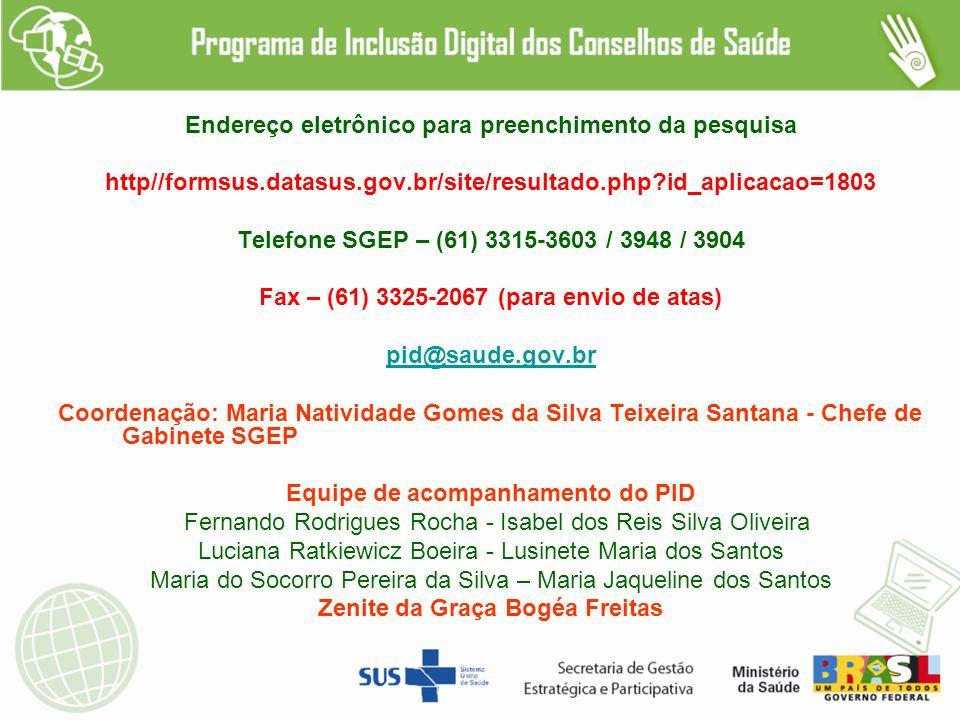 Endereço eletrônico para preenchimento da pesquisa http//formsus.datasus.gov.br/site/resultado.php?id_aplicacao=1803 Telefone SGEP – (61) 3315-3603 / 3948 / 3904 Fax – (61) 3325-2067 (para envio de atas) pid@saude.gov.br Coordenação: Maria Natividade Gomes da Silva Teixeira Santana - Chefe de Gabinete SGEP Equipe de acompanhamento do PID Fernando Rodrigues Rocha - Isabel dos Reis Silva Oliveira Luciana Ratkiewicz Boeira - Lusinete Maria dos Santos Maria do Socorro Pereira da Silva – Maria Jaqueline dos Santos Zenite da Graça Bogéa Freitas