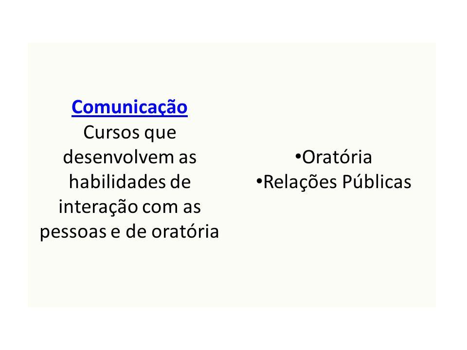 Comunicação Comunicação Cursos que desenvolvem as habilidades de interação com as pessoas e de oratória Oratória Relações Públicas
