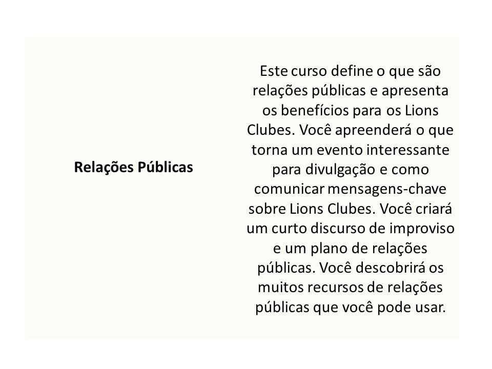 Relações Públicas Este curso define o que são relações públicas e apresenta os benefícios para os Lions Clubes. Você apreenderá o que torna um evento