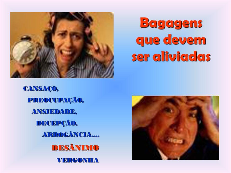 Bagagens que devem ser aliviadas CANSAÇO, PREOCUPAÇÃO, PREOCUPAÇÃO, ANSIEDADE, ANSIEDADE, DECEPÇÃO, DECEPÇÃO, ARROGÂNCIA....