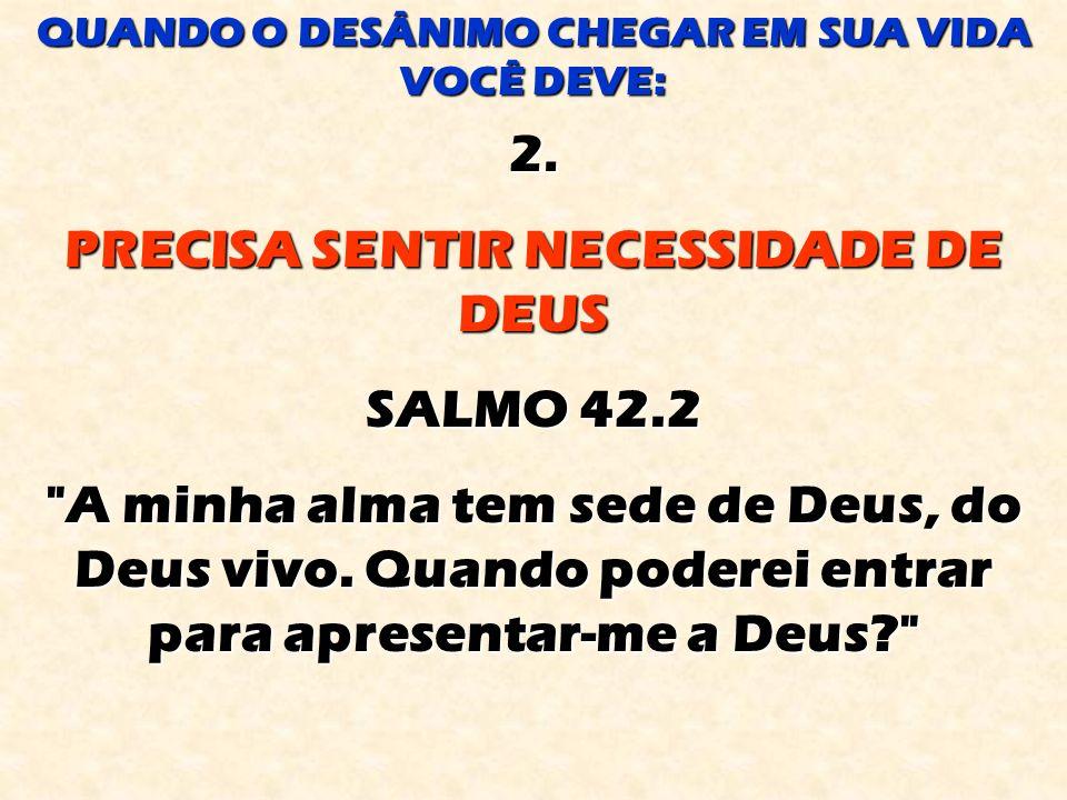 2.PRECISA SENTIR NECESSIDADE DE DEUS SALMO 42.2 A minha alma tem sede de Deus, do Deus vivo.