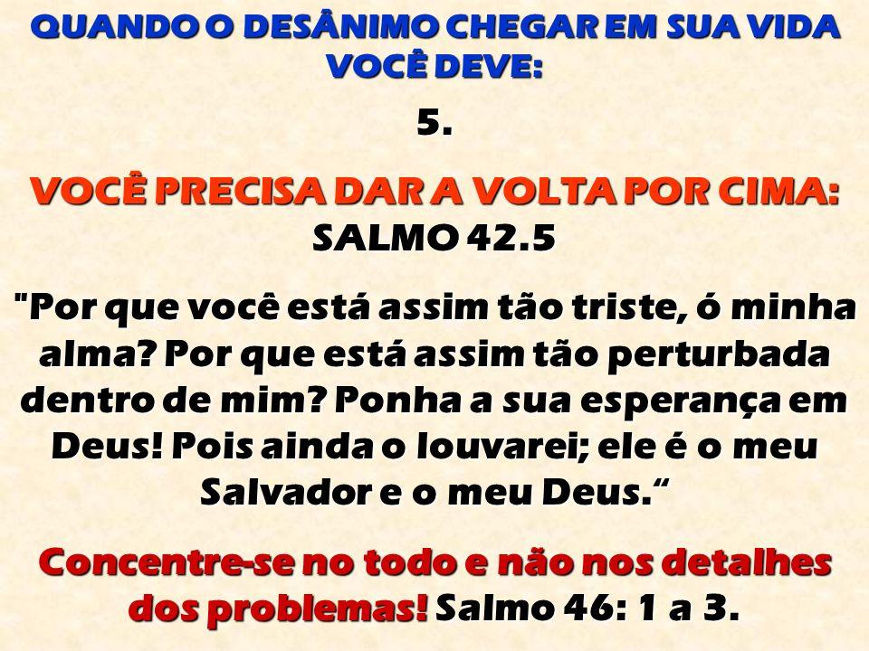5.VOCÊ PRECISA DAR A VOLTA POR CIMA: SALMO 42.5 Por que você está assim tão triste, ó minha alma.