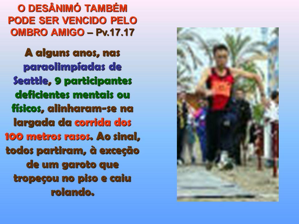 O DESÂNIMÓ TAMBÉM PODE SER VENCIDO PELO OMBRO AMIGO – Pv.17.17 A alguns anos, nas paraolimpíadas de Seattle, 9 participantes deficientes mentais ou físicos, alinharam-se na largada da corrida dos 100 metros rasos.