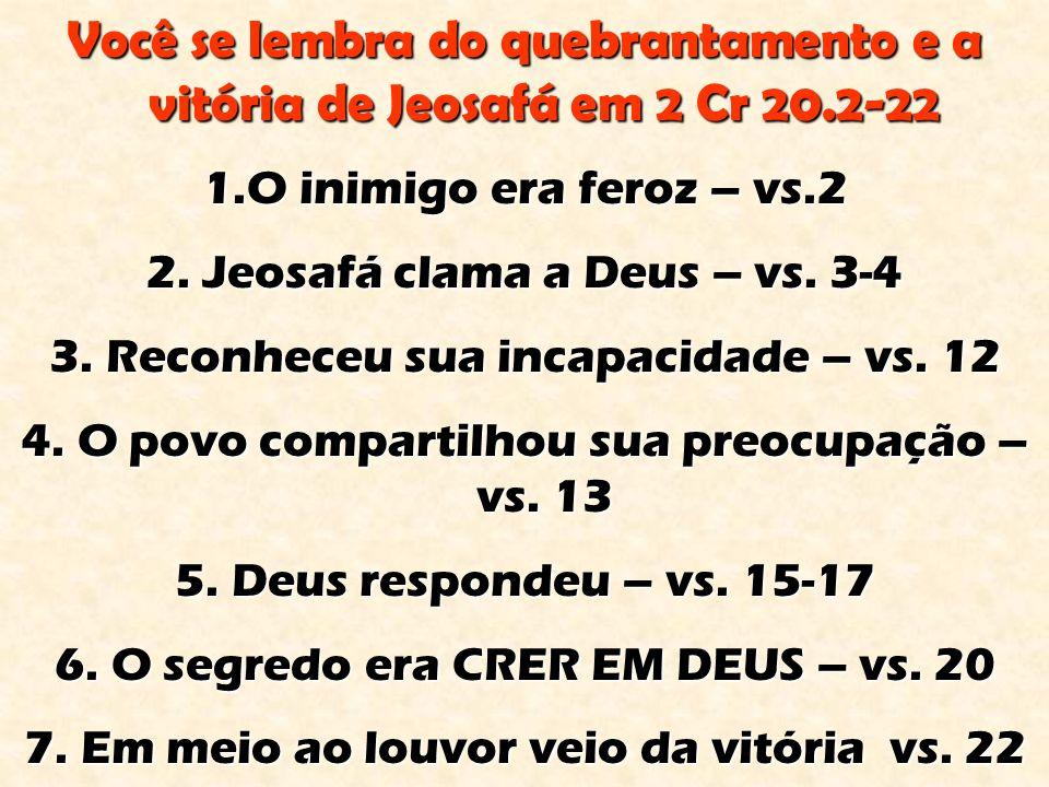 Você se lembra do quebrantamento e a vitória de Jeosafá em 2 Cr 20.2-22 1.O inimigo era feroz – vs.2 2.