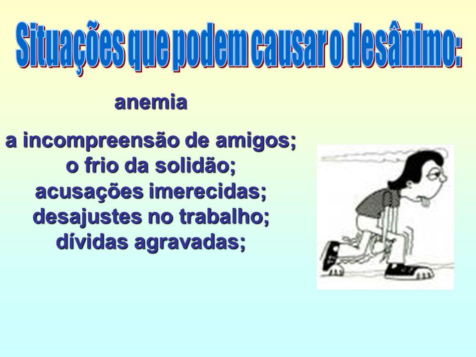 anemia a incompreensão de amigos; o frio da solidão; acusações imerecidas; desajustes no trabalho; dívidas agravadas;