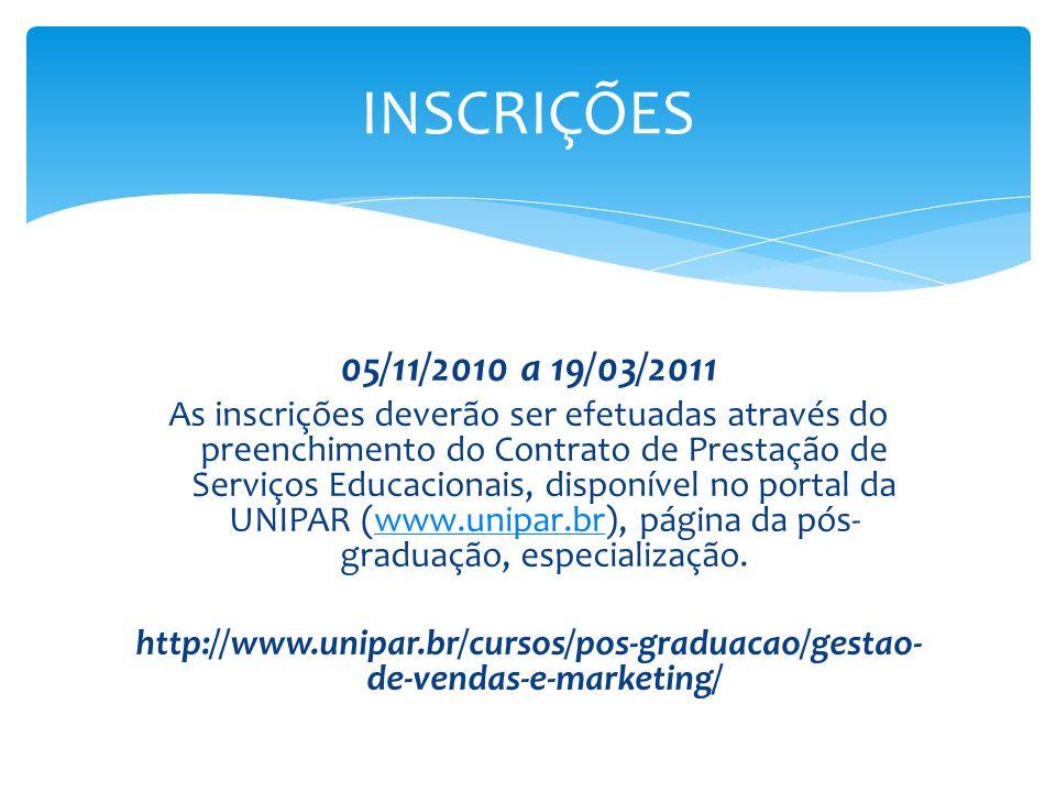05/11/2010 a 19/03/2011 As inscrições deverão ser efetuadas através do preenchimento do Contrato de Prestação de Serviços Educacionais, disponível no portal da UNIPAR (www.unipar.br), página da pós- graduação, especialização.www.unipar.br http://www.unipar.br/cursos/pos-graduacao/gestao- de-vendas-e-marketing/ INSCRIÇÕES