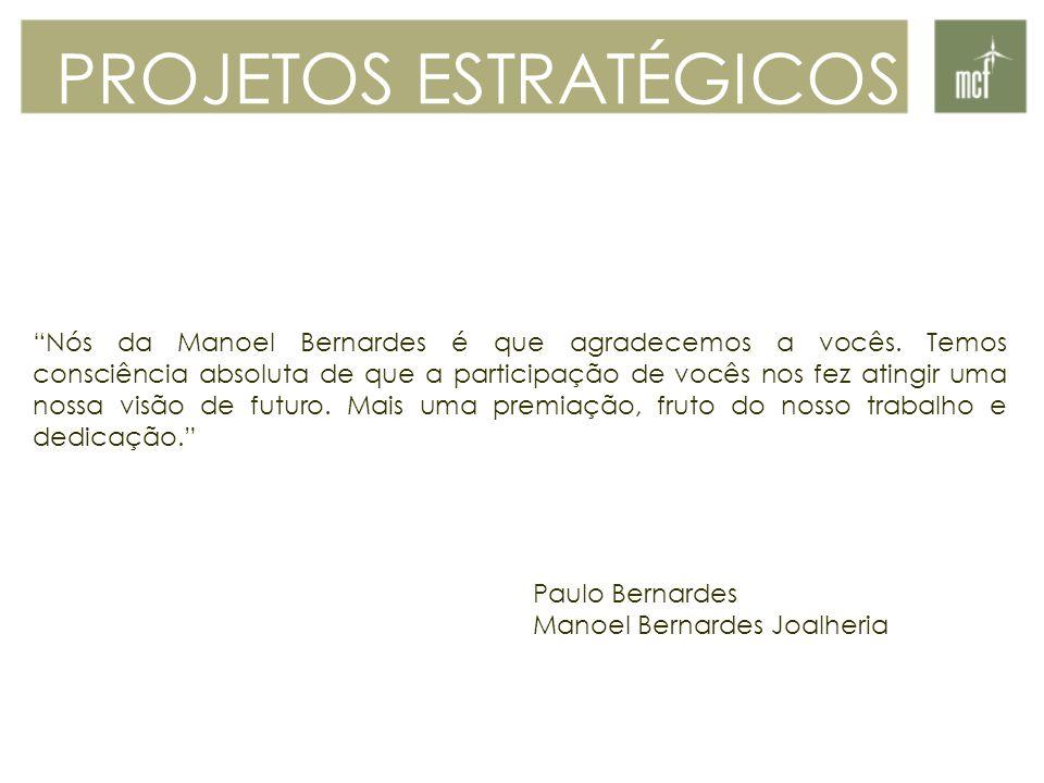Nós da Manoel Bernardes é que agradecemos a vocês. Temos consciência absoluta de que a participação de vocês nos fez atingir uma nossa visão de futuro