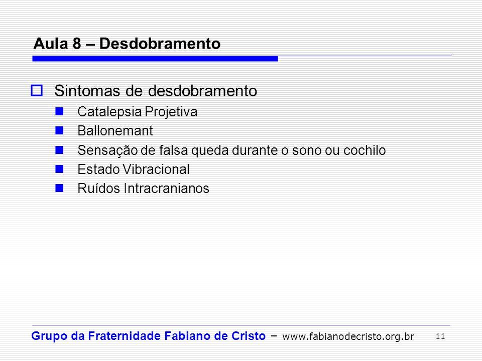 Grupo da Fraternidade Fabiano de Cristo – www.fabianodecristo.org.br 11 Aula 8 – Desdobramento Sintomas de desdobramento Catalepsia Projetiva Ballonem