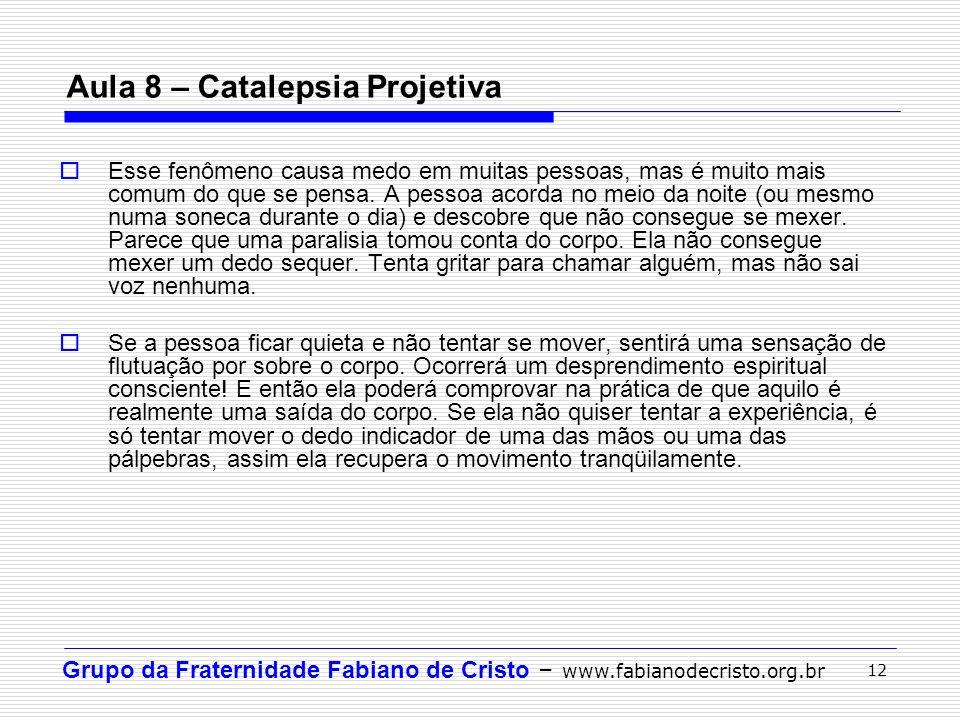 Grupo da Fraternidade Fabiano de Cristo – www.fabianodecristo.org.br 12 Aula 8 – Catalepsia Projetiva Esse fenômeno causa medo em muitas pessoas, mas