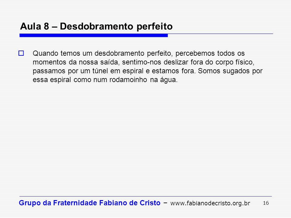 Grupo da Fraternidade Fabiano de Cristo – www.fabianodecristo.org.br 16 Aula 8 – Desdobramento perfeito Quando temos um desdobramento perfeito, perceb