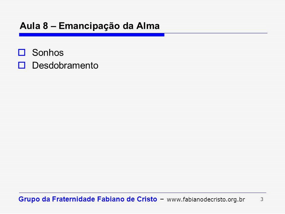 Grupo da Fraternidade Fabiano de Cristo – www.fabianodecristo.org.br 3 Aula 8 – Emancipação da Alma Sonhos Desdobramento