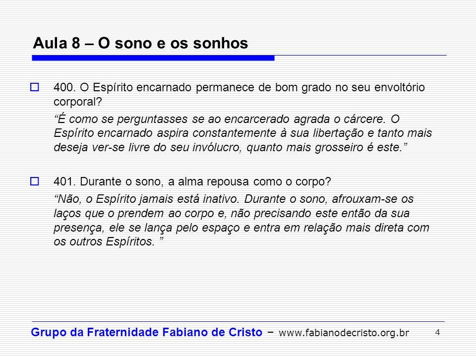 Grupo da Fraternidade Fabiano de Cristo – www.fabianodecristo.org.br 4 Aula 8 – O sono e os sonhos 400. O Espírito encarnado permanece de bom grado no
