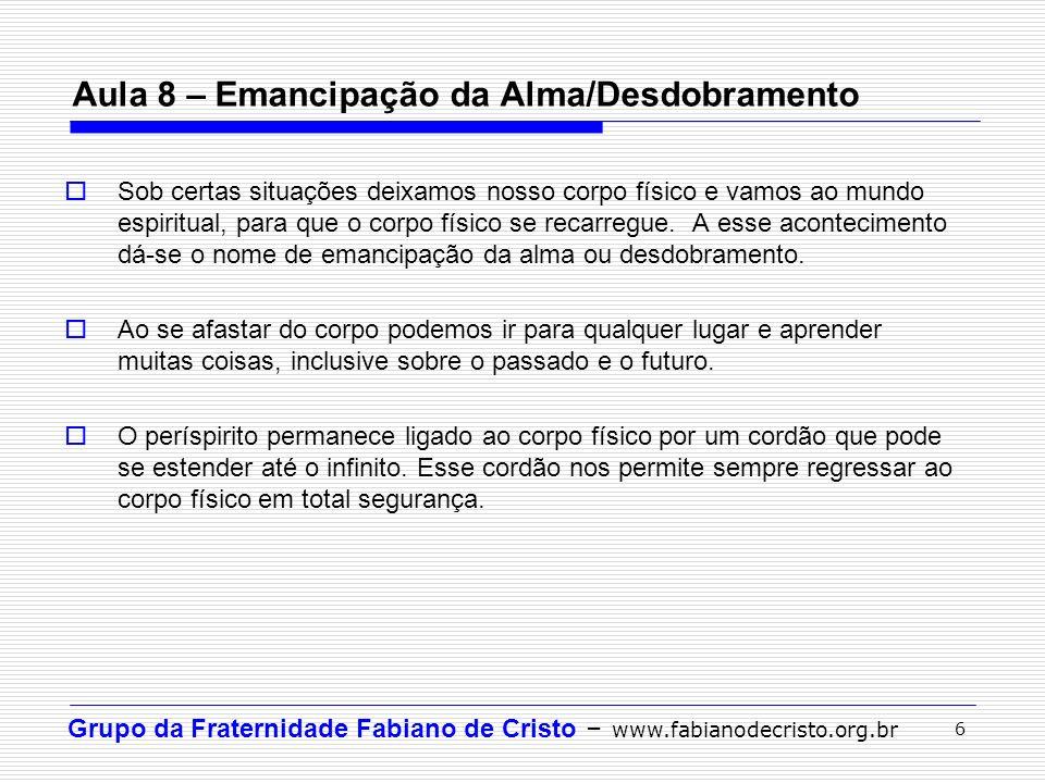 Grupo da Fraternidade Fabiano de Cristo – www.fabianodecristo.org.br 6 Aula 8 – Emancipação da Alma/Desdobramento Sob certas situações deixamos nosso