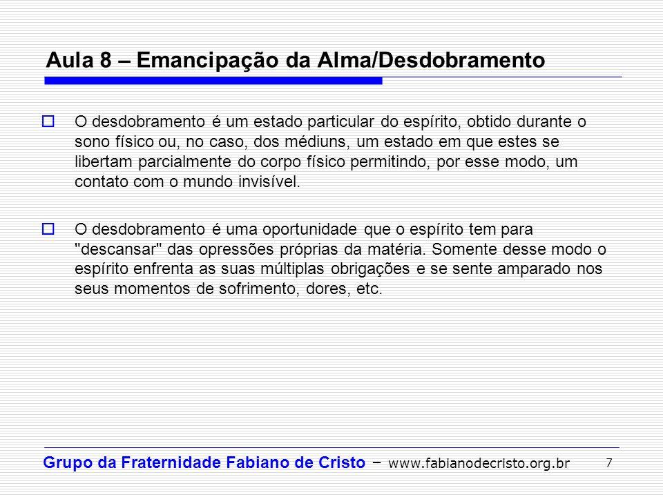 Grupo da Fraternidade Fabiano de Cristo – www.fabianodecristo.org.br 7 Aula 8 – Emancipação da Alma/Desdobramento O desdobramento é um estado particul
