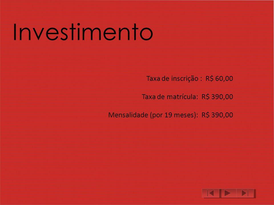 Investimento Taxa de inscrição : R$ 60,00 Taxa de matrícula: R$ 390,00 Mensalidade (por 19 meses): R$ 390,00