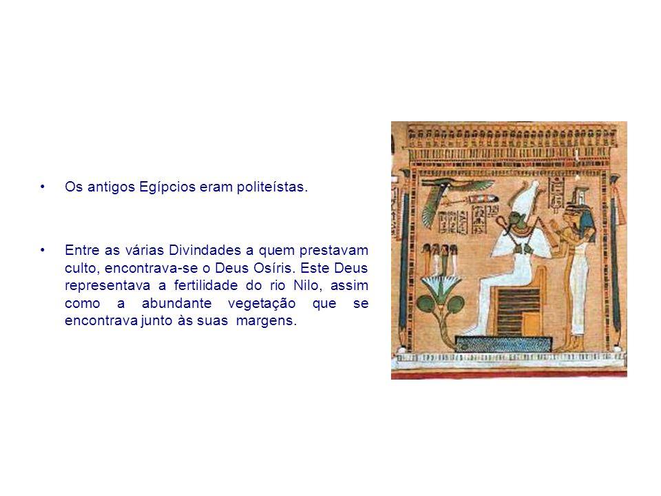 Os antigos Egípcios eram politeístas. Entre as várias Divindades a quem prestavam culto, encontrava-se o Deus Osíris. Este Deus representava a fertili