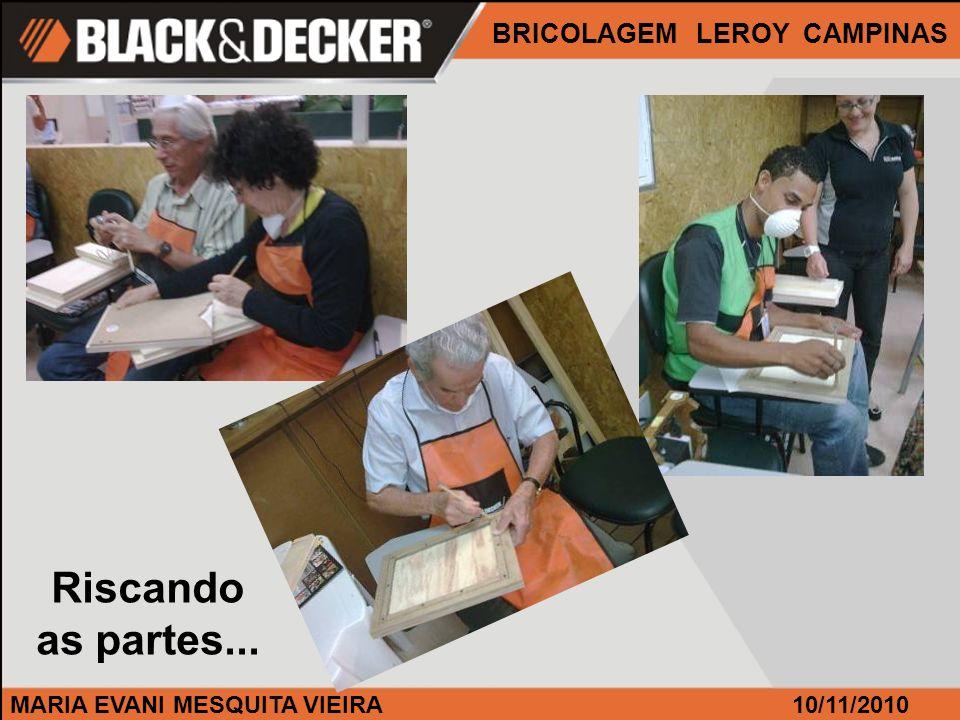 MARIA EVANI MESQUITA VIEIRA BRICOLAGEM LEROY CAMPINAS 10/11/2010 Riscando as partes...