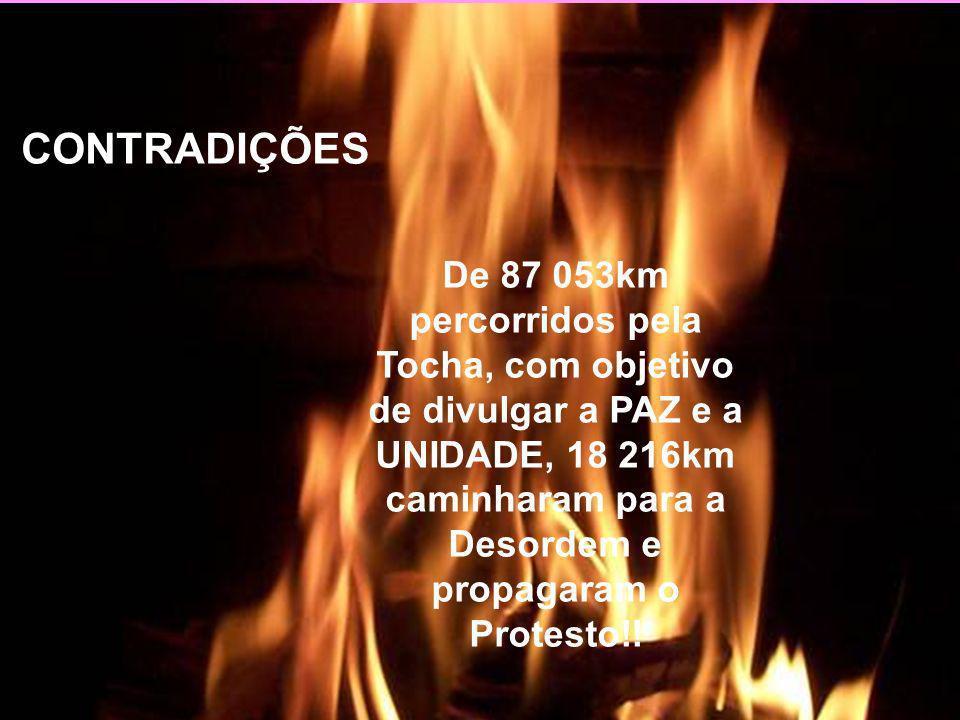 CONTRADIÇÕES De 87 053km percorridos pela Tocha, com objetivo de divulgar a PAZ e a UNIDADE, 18 216km caminharam para a Desordem e propagaram o Protesto!!