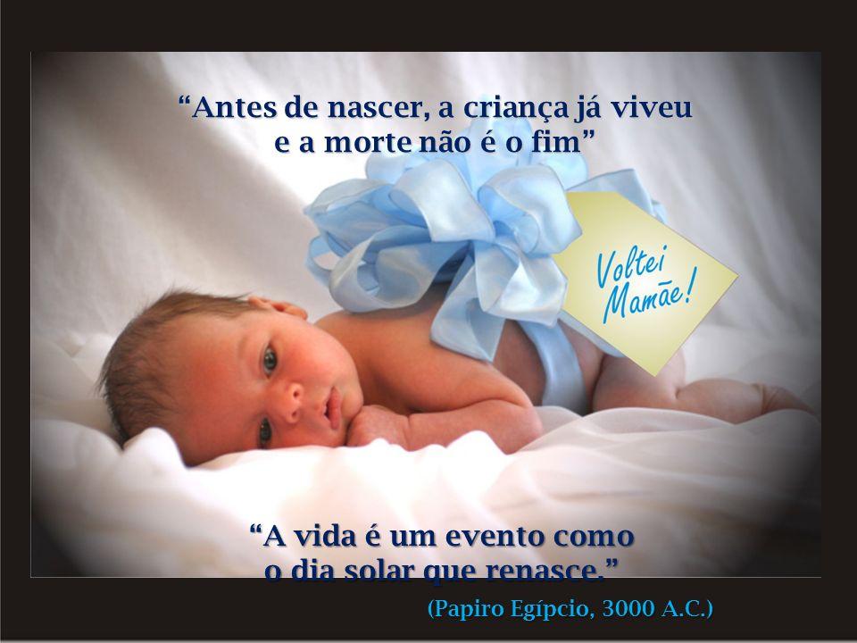 Antes de nascer, a criança já viveu e a morte não é o fim A vida é um evento como o dia solar que renasce.