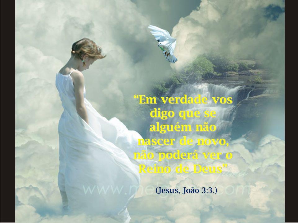 Em verdade vos digo que se alguém não nascer de novo, não poderá ver o Reino de Deus (Jesus, João 3:3.)