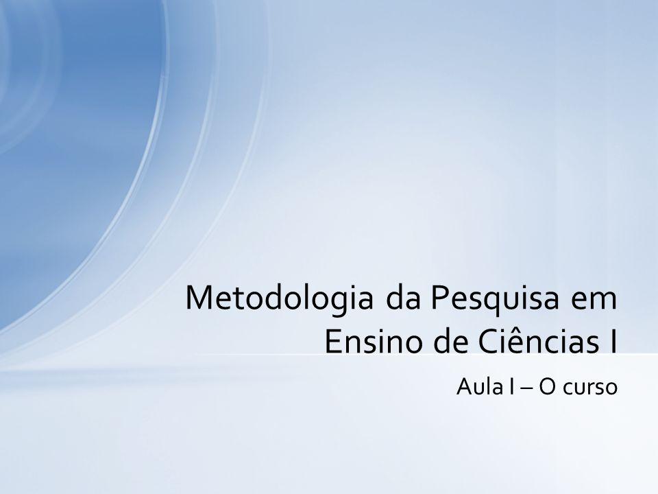 Aula I – O curso Metodologia da Pesquisa em Ensino de Ciências I