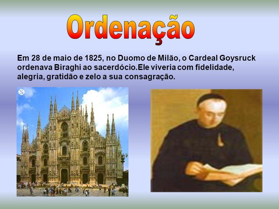 Em 28 de maio de 1825, no Duomo de Milão, o Cardeal Goysruck ordenava Biraghi ao sacerdócio.Ele viveria com fidelidade, alegria, gratidão e zelo a sua consagração.