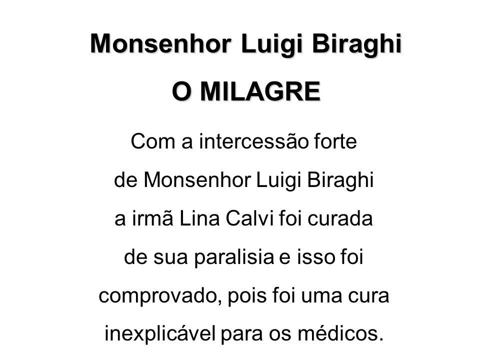 Monsenhor Luigi Biraghi O MILAGRE Com a intercessão forte de Monsenhor Luigi Biraghi a irmã Lina Calvi foi curada de sua paralisia e isso foi comprovado, pois foi uma cura inexplicável para os médicos.