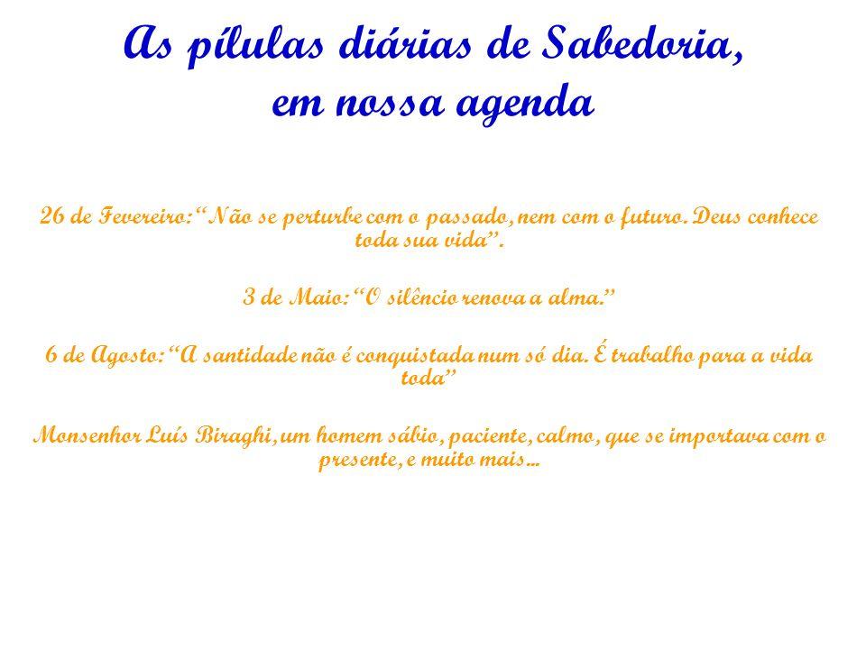 As pílulas diárias de Sabedoria, em nossa agenda 26 de Fevereiro: Não se perturbe com o passado, nem com o futuro.