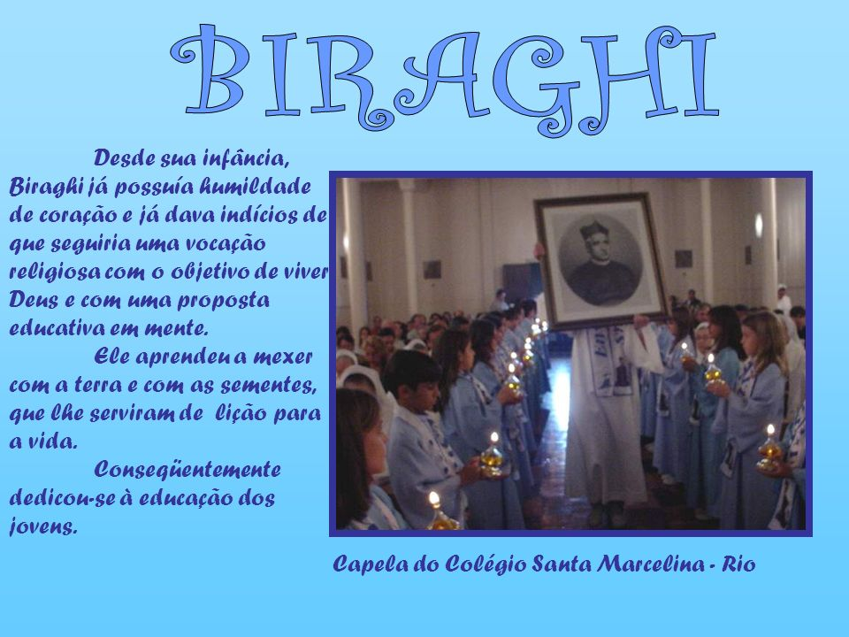 Desde sua infância, Biraghi já possuía humildade de coração e já dava indícios de que seguiria uma vocação religiosa com o objetivo de viver Deus e com uma proposta educativa em mente.
