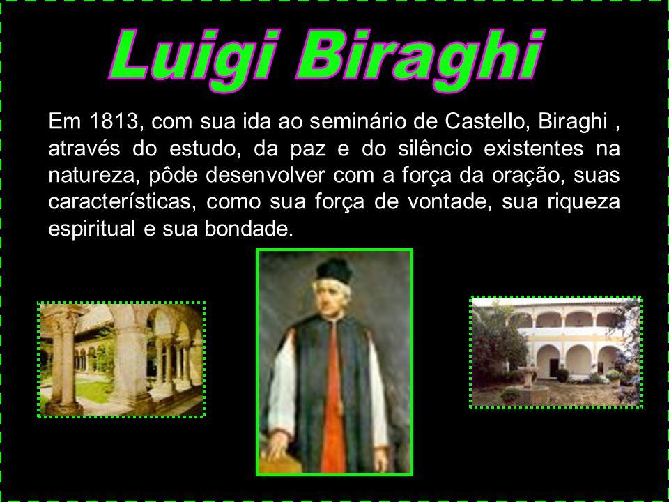 Em 1813, com sua ida ao seminário de Castello, Biraghi, através do estudo, da paz e do silêncio existentes na natureza, pôde desenvolver com a força da oração, suas características, como sua força de vontade, sua riqueza espiritual e sua bondade.
