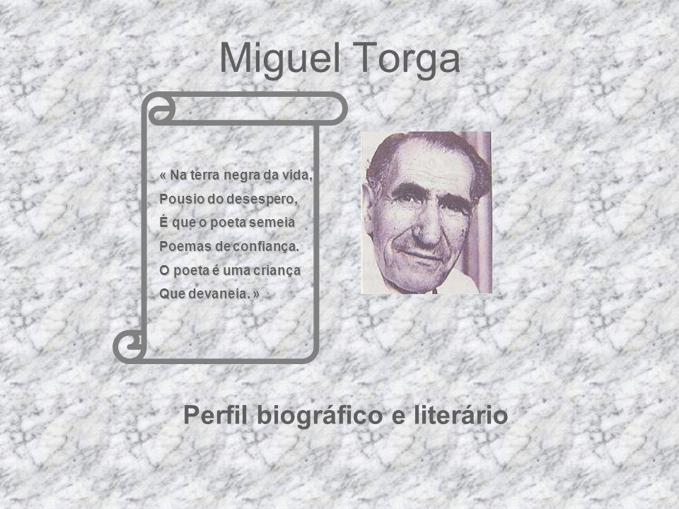 Miguel Torga Perfil biográfico e literário « Na terra negra da vida, Pousio do desespero, É que o poeta semeia Poemas de confiança. O poeta é uma cria