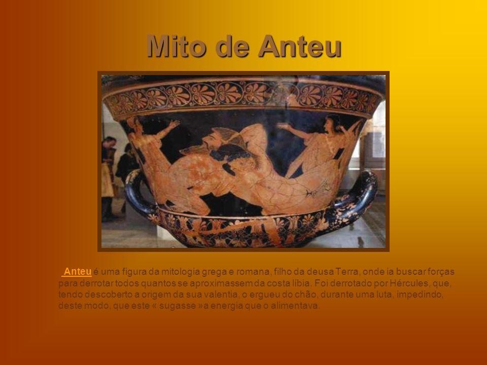 Mito de Anteu Anteu é uma figura da mitologia grega e romana, filho da deusa Terra, onde ia buscar forças para derrotar todos quantos se aproximassem