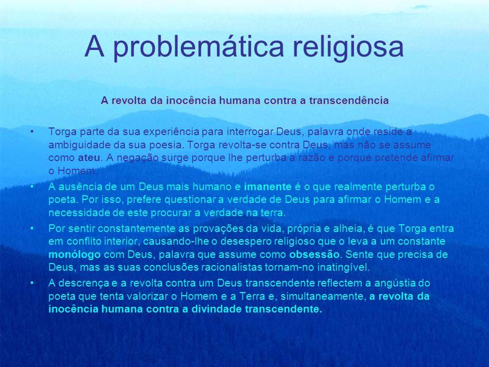 A problemática religiosa A revolta da inocência humana contra a transcendência Torga parte da sua experiência para interrogar Deus, palavra onde resid