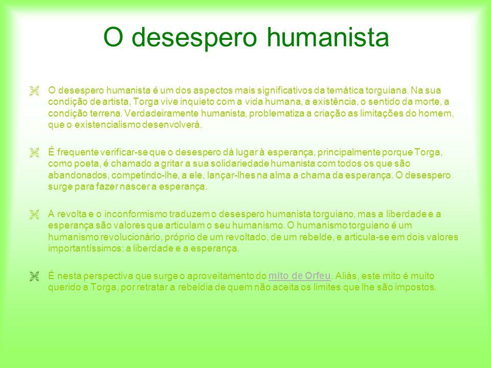 O desespero humanista O desespero humanista é um dos aspectos mais significativos da temática torguiana. Na sua condição de artista, Torga vive inquie