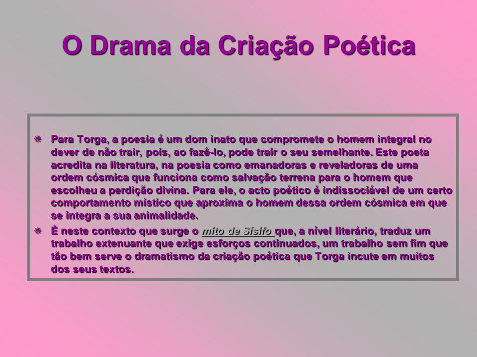 O Drama da Criação Poética Para Torga, a poesia é um dom inato que compromete o homem integral no dever de não trair, pois, ao fazê-lo, pode trair o s