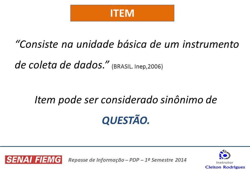 Repasse de Informação – PDP – 1º Semestre 2014 ITEM Consiste na unidade básica de um instrumento de coleta de dados. (BRASIL. Inep,2006) Item pode ser