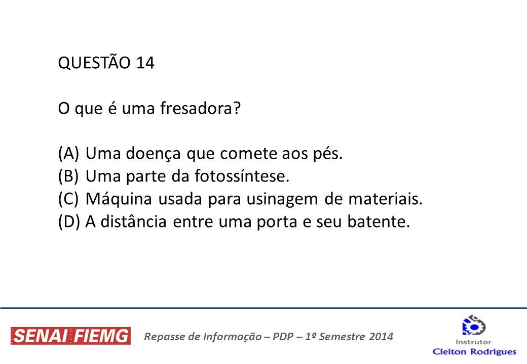Repasse de Informação – PDP – 1º Semestre 2014 QUESTÃO 14 O que é uma fresadora? (A)Uma doença que comete aos pés. (B)Uma parte da fotossíntese. (C)Má