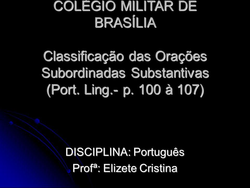 COLÉGIO MILITAR DE BRASÍLIA Classificação das Orações Subordinadas Substantivas (Port. Ling.- p. 100 à 107) DISCIPLINA: Português Profª: Elizete Crist