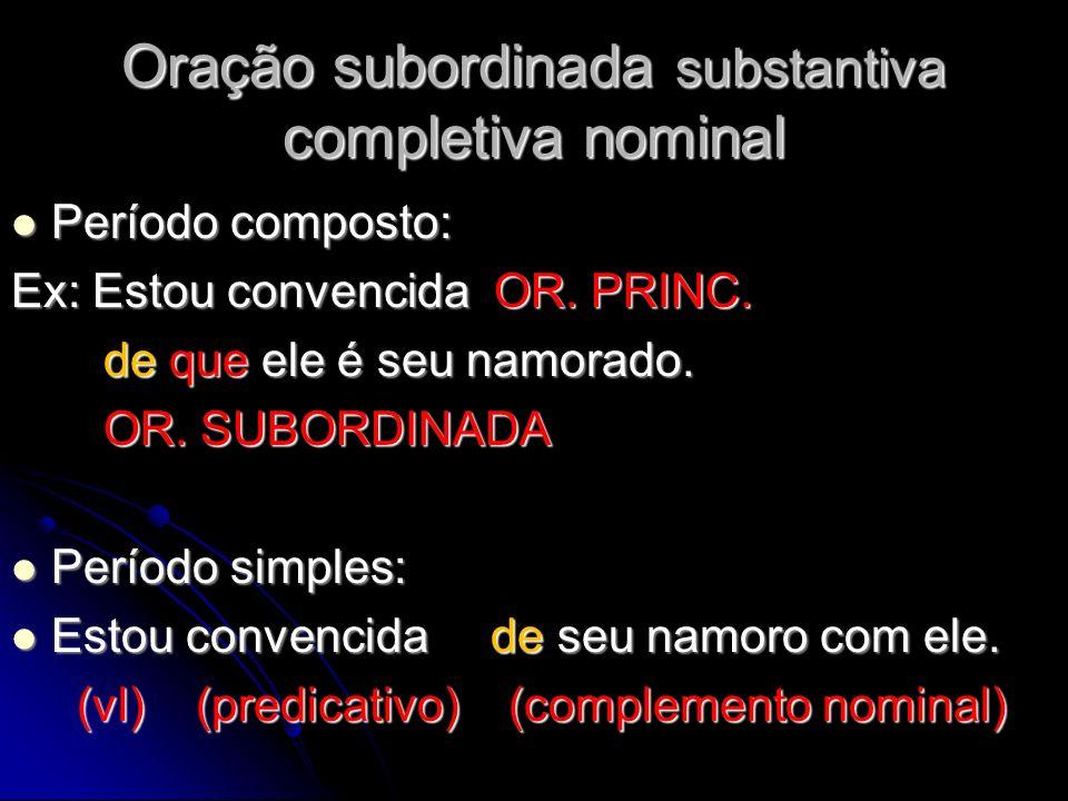 Oração subordinada substantiva completiva nominal Período composto: Período composto: Ex: Estou convencida OR. PRINC. de que ele é seu namorado. de qu