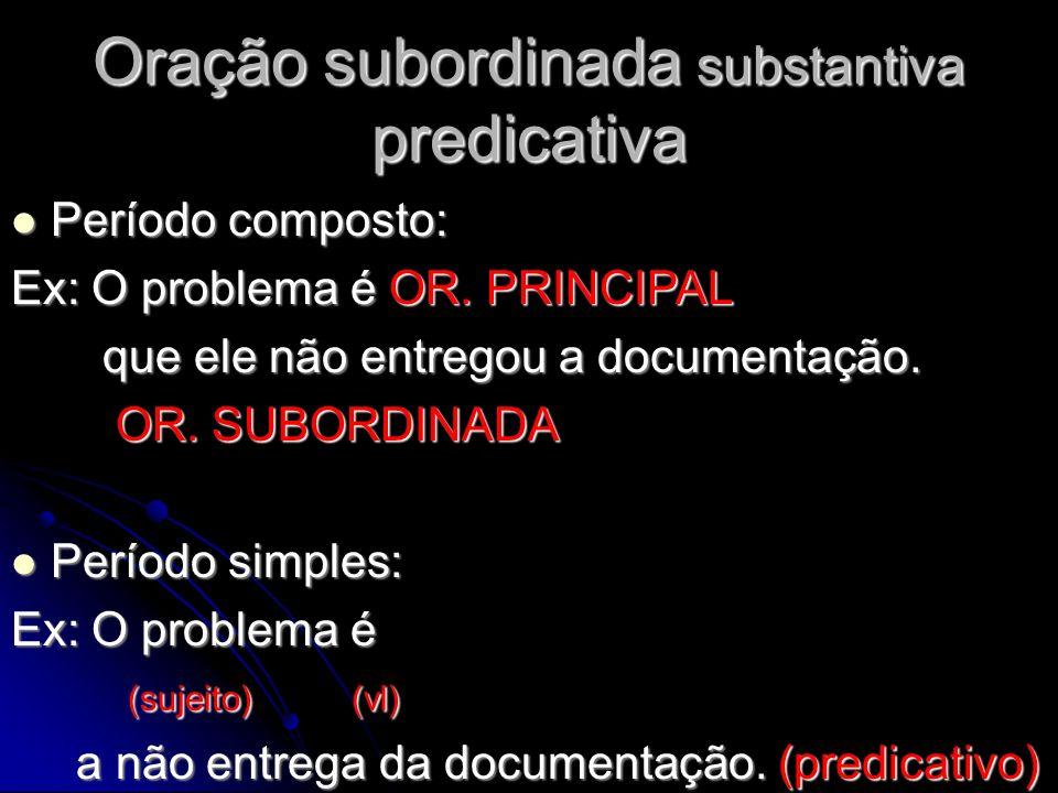 Oração subordinada substantiva predicativa Período composto: Período composto: Ex: O problema é OR. PRINCIPAL que ele não entregou a documentação. que
