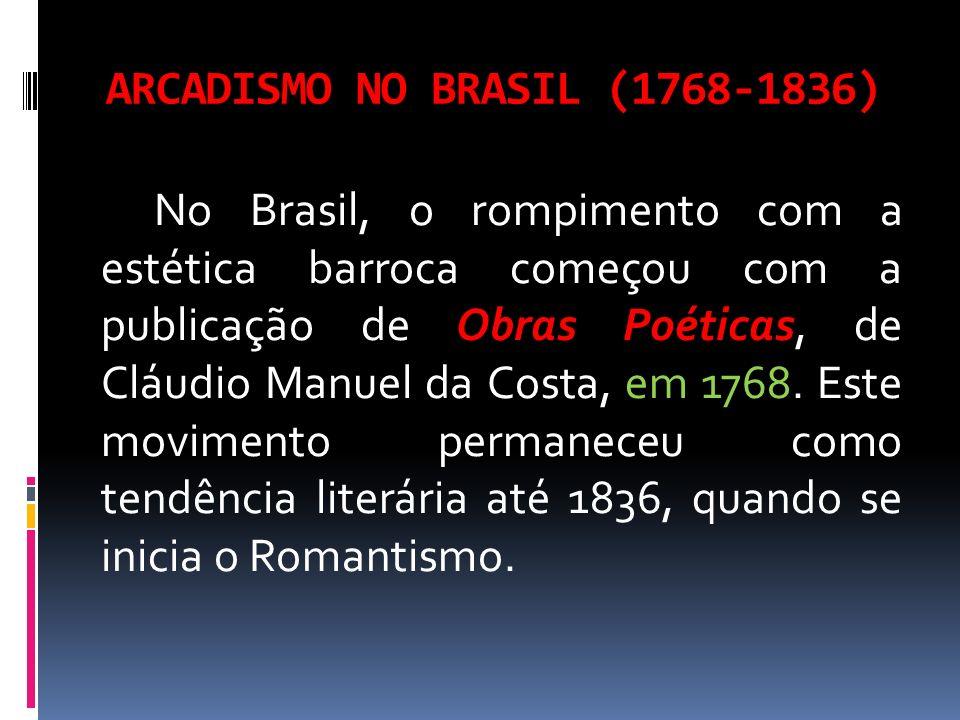 ARCADISMO NO BRASIL (1768-1836) No Brasil, o rompimento com a estética barroca começou com a publicação de Obras Poéticas, de Cláudio Manuel da Costa,